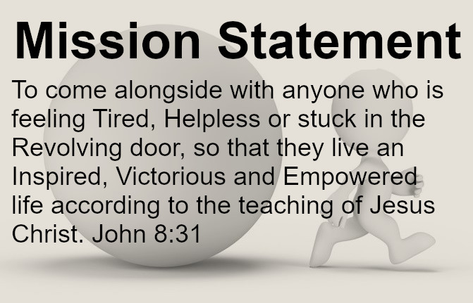 To come alongside with anyone who is feeling TIred, Helpless or stuck in the Revolving door, so that they live in an Inspired, Victorious and Empowered life according to the teaching of Jesus Christ. John 8:31